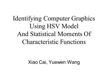 Identifying Computer Graphics Using HSV Model And Statistical Moments Of Characteristic Functions Xiao Cai, Yuewen Wang.