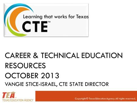 CAREER & TECHNICAL EDUCATION RESOURCES OCTOBER 2013 VANGIE STICE-ISRAEL, CTE STATE DIRECTOR Copyright © Texas Education Agency. All rights reserved.