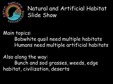 Natural and Artificial Habitat Slide Show Main topics: Bobwhite quail need multiple habitats Humans need multiple artificial habitats Also along the way:
