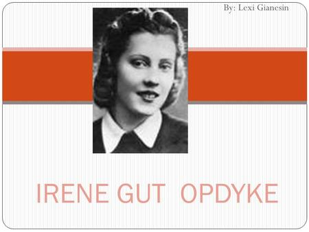 By: Lexi Gianesin IRENE GUT OPDYKE. Irene Gut Opdyke Born on May 5 th, 1922 Sibling of Janina, Marysia, Bronia, Wladzia Daughter of an architect/chemist.