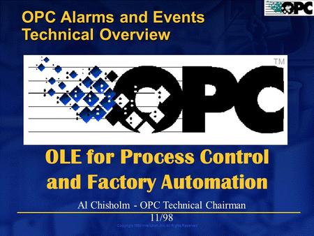 Copyright 1998 Intellution, Inc. All Rights Reserved OPC Alarms and Events Technical Overview TM OLE for Process Control and Factory Automation Al Chisholm.