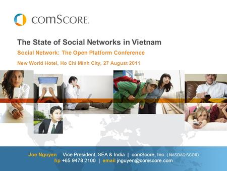 The State of Social Networks in Vietnam Joe Nguyen Vice President, SEA & India | comScore, Inc. ( NASDAQ:SCOR) hp +65 9478 2100 |