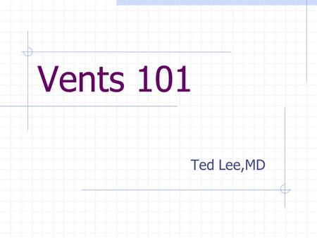 Vents 101 Ted Lee,MD. Objectives Understand the basics of vent mechanics Describe the various modes of ventilation Learn how to initiate mech. ventilation.