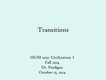 Transitions HUM 2051: Civilization I Fall 2014 Dr. Perdigao October 15, 2014.
