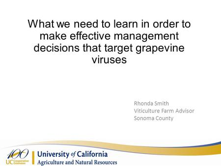 What we need to learn in order to make effective management decisions that target grapevine viruses Rhonda Smith Viticulture Farm Advisor Sonoma County.