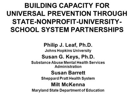 BUILDING CAPACITY FOR UNIVERSAL PREVENTION THROUGH STATE-NONPROFIT-UNIVERSITY- SCHOOL SYSTEM PARTNERSHIPS Philip J. Leaf, Ph.D. Johns Hopkins University.