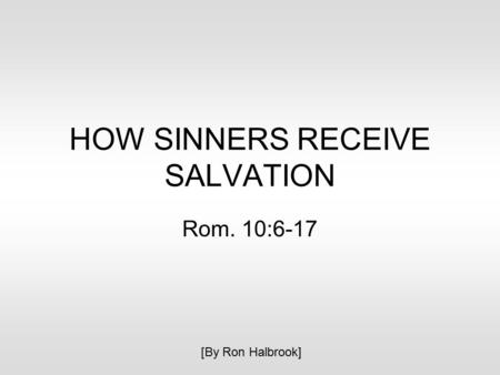 HOW SINNERS RECEIVE SALVATION Rom. 10:6-17 [By Ron Halbrook]