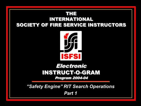 "THE INTERNATIONAL SOCIETY OF FIRE SERVICE INSTRUCTORS Electronic INSTRUCT-O-GRAM Program 2004-04 ""Safety Engine"" RIT Search Operations Part 1 ""Safety Engine"""