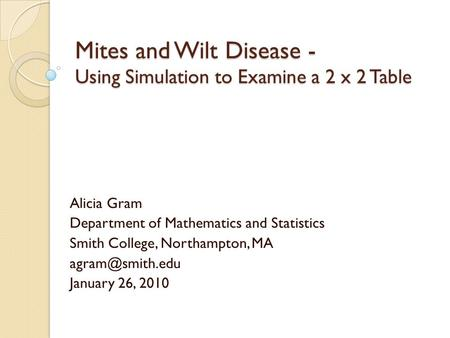 Mites and Wilt Disease - Using Simulation to Examine a 2 x 2 Table Alicia Gram Department of Mathematics and Statistics Smith College, Northampton, MA.