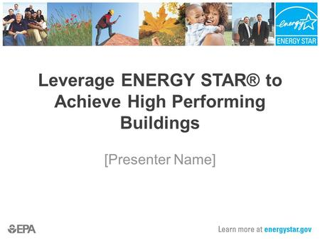 [Presenter Name] Leverage ENERGY STAR® to Achieve High Performing Buildings.