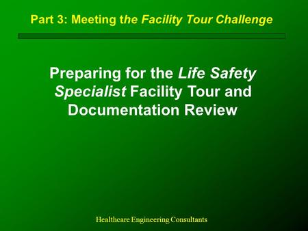 Part 3: Meeting the Facility Tour Challenge Preparing for the Life Safety Specialist Facility Tour and Documentation Review Healthcare Engineering Consultants.