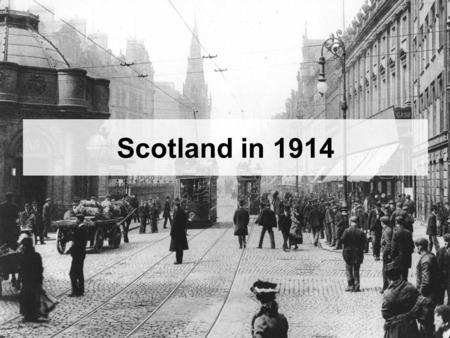 Scotland in 1914. Success Criteria: You will be able to: –Describe the social, political and economic situation in Scotland in 1914.