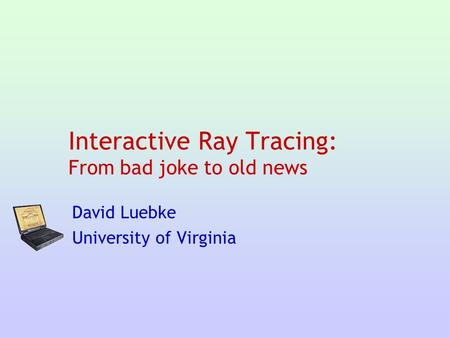 Interactive Ray Tracing: From bad joke to old news David Luebke University of Virginia.