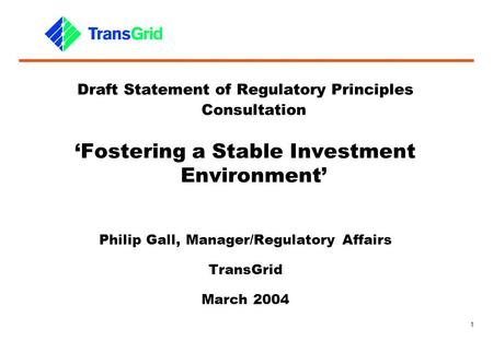 1 Draft Statement of Regulatory Principles Consultation 'Fostering a Stable Investment Environment' Philip Gall, Manager/Regulatory Affairs TransGrid March.