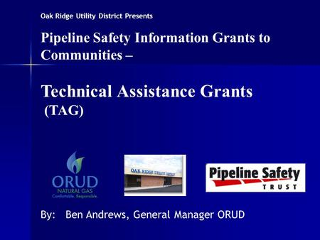 Oak Ridge Utility District Presents Pipeline Safety Information Grants to Communities – Technical Assistance Grants (TAG) By: Ben Andrews, General Manager.