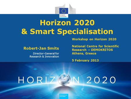 Research and Innovation Research and Innovation Research and Innovation Research and Innovation Horizon 2020 & Smart Specialisation Robert-Jan Smits Director-General.