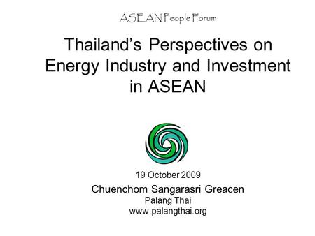 ASEAN People Forum Thailand's Perspectives on Energy Industry and Investment in ASEAN 19 October 2009 Chuenchom Sangarasri Greacen Palang Thai www.palangthai.org.
