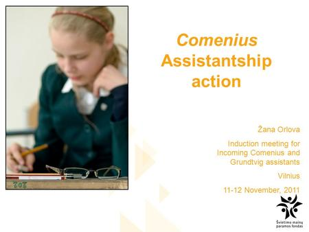 Comenius Assistantship action Žana Orlova Induction meeting for Incoming Comenius and Grundtvig assistants Vilnius 11-12 November, 2011.