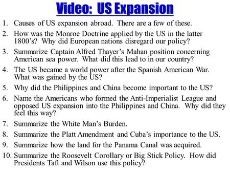 Video: US Expansion 1.Causes of US expansion abroad. There are a few of these. 2.How was the Monroe Doctrine applied by the US in the latter 1800's? Why.