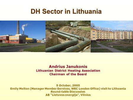 Andrius Janukonis Lithuanian District Heating Association Chairman of the Board 5 October, 2005 Emily Melton (Manager Member Services, WEC London Office)