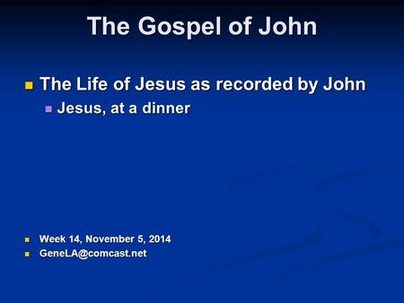 The Gospel of John The Life of Jesus as recorded by John The Life of Jesus as recorded by John Jesus, at a dinner Jesus, at a dinner Week 14, November.