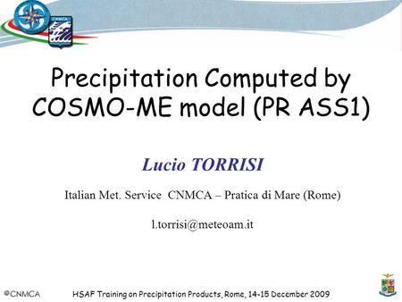 HSAF Training on Precipitation Products, Rome, 14-15 December 2009 Precipitation Computed by COSMO-ME model (PR ASS1) Lucio TORRISI Italian Met. Service.