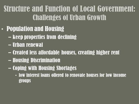 Structure and Function of Local Government: Challenges of Urban Growth Population and Housing –keep properties from declining –Urban renewal –Created less.