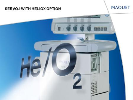SERVO-i WITH HELIOX OPTION. GROWING WITH THE CUSTOMER'S NEEDS SERVO-i System Version 4.0  Heliox option  Low MV alarm audio off option  Possibility.