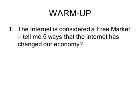 WARM-UP 1.The Internet is considered a Free Market – tell me 5 ways that the internet has changed our economy?