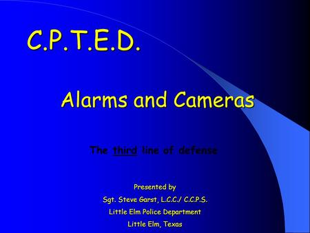 Alarms and Cameras Presented by Sgt. Steve Garst, L.C.C./ C.C.P.S. Little Elm Police Department Little Elm, Texas C.P.T.E.D. The third line of defense.
