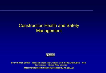 Construction Health and Safety Management By Dr Simon Smith – licensed under the Creative Commons Attribution – Non- Commercial – Share Alike License.