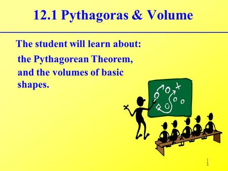 1 12.1 Pythagoras & Volume The student will learn about: the Pythagorean Theorem, 1 and the volumes of basic shapes.