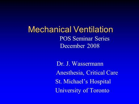 Mechanical Ventilation POS Seminar Series December 2008 Dr. J. Wassermann Anesthesia, Critical Care St. Michael's Hospital University of Toronto.