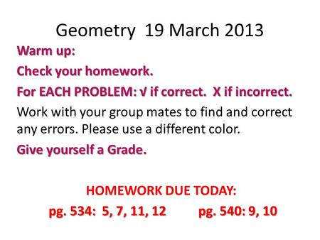 Geometry 19 March 2013 Warm up: Check your homework. For EACH PROBLEM: √ if correct. X if incorrect. Work with your group mates to find and correct any.