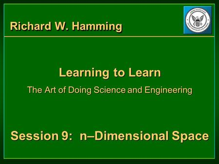 Richard W. Hamming Learning to Learn The Art of Doing Science and Engineering Session 9: n–Dimensional Space Learning to Learn The Art of Doing Science.