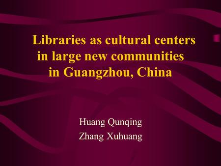 Libraries as cultural centers in large new communities in Guangzhou, China Huang Qunqing Zhang Xuhuang.