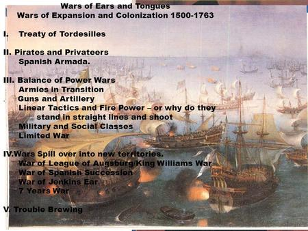 Wars of Ears and Tongues Wars of Expansion and Colonization 1500-1763 I.Treaty of Tordesilles II. Pirates and Privateers Spanish Armada. III. Balance of.