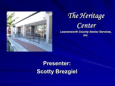 The Heritage Center Leavenworth County Senior Services, Inc. Presenter: Scotty Brezgiel.