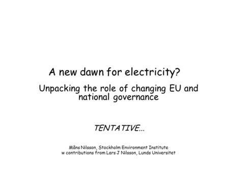 A new dawn for electricity? Unpacking the role of changing EU and national governance TENTATIVE... Måns Nilsson, Stockholm Environment Institute w contributions.
