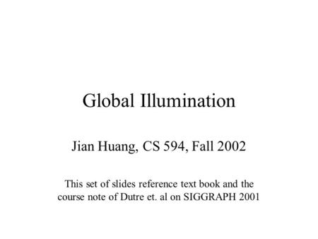 Global Illumination Jian Huang, CS 594, Fall 2002 This set of slides reference text book and the course note of Dutre et. al on SIGGRAPH 2001.
