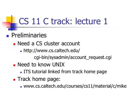 CS 11 C track: lecture 1 Preliminaries Need a CS cluster account  cgi-bin/sysadmin/account_request.cgi Need to know UNIX ITS.