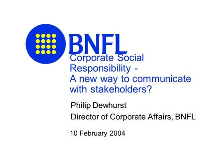 Corporate Social Responsibility - A new way to communicate with stakeholders? Philip Dewhurst Director of Corporate Affairs, BNFL 10 February 2004.