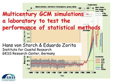 Multicentury GCM simulations – a laboratory to test the performance of statistical methods Hans von Storch & Eduardo Zorita Institute for Coastal Research.