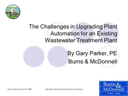 March 31st and April 1st, 2009Mile High Industrial and Automation Conference The Challenges in Upgrading Plant Automation for an Existing Wastewater Treatment.