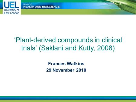 'Plant-derived compounds in clinical trials' (Saklani and Kutty, 2008) Frances Watkins 29 November 2010.