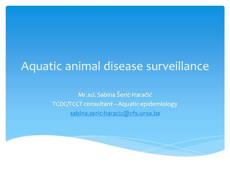 Aquatic animal disease surveillance Mr.sci. Sabina Šerić-Haračić TCDC/TCCT consultant – Aquatic epidemiology