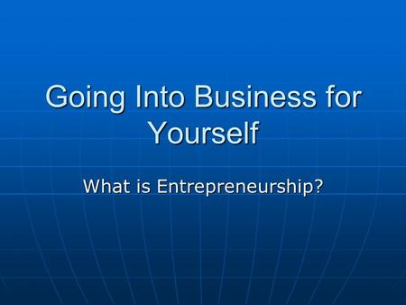 Going Into Business for Yourself What is Entrepreneurship?