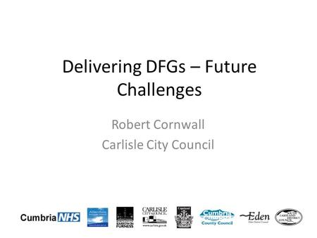 Delivering DFGs – Future Challenges Robert Cornwall Carlisle City Council.