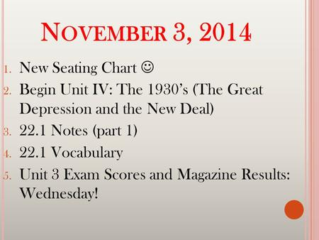 N OVEMBER 3, 2014 1. New Seating Chart 2. Begin Unit IV: The 1930's (The Great Depression and the New Deal) 3. 22.1 Notes (part 1) 4. 22.1 Vocabulary 5.