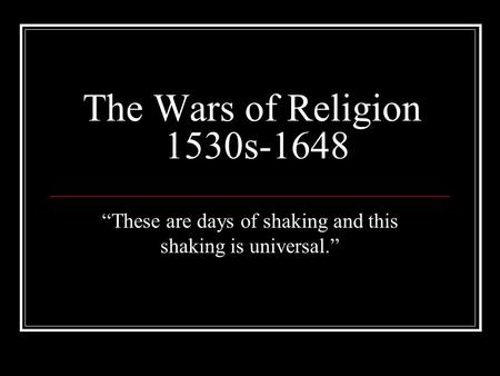 "The Wars of Religion 1530s-1648 ""These are days of shaking and this shaking is universal."""
